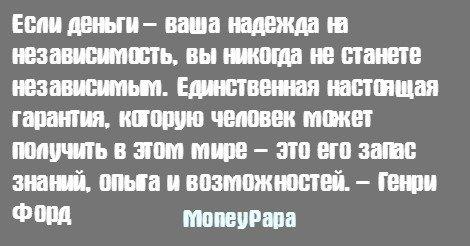 MoneyPapa цитаты - Henry Ford - Если деньги – ваша надежда на независимость, вы никогда не станете независимым. ...