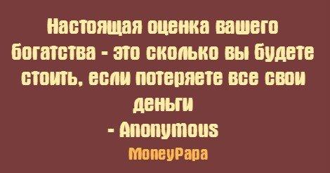 MoneyPapa цитаты - Anonymous - Настоящая оценка вашего богатства - это сколько вы будете стоить...