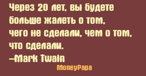 MoneyPapa цитаты - Mark Twain - Через 20 лет, вы будете больше жалеть о том, чего не сделали...