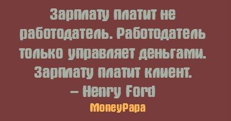 MoneyPapa цитаты - Henry Ford - Зарплату платит не работодатель. Работодатель только управляет деньгами....