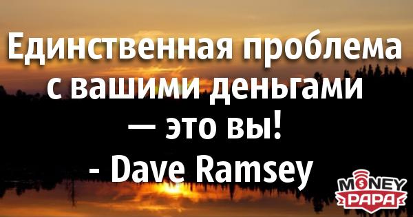 moneypapa.ru - dave ramsey - edinstvennaya problema s vashimi dengami...